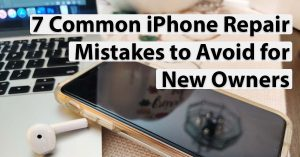 7 Common iPhone Repair Mistakes to Avoid for New Owners